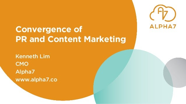 Convergence of PR and Content Marketing Kenneth Lim CMO Alpha7 www.alpha7.co