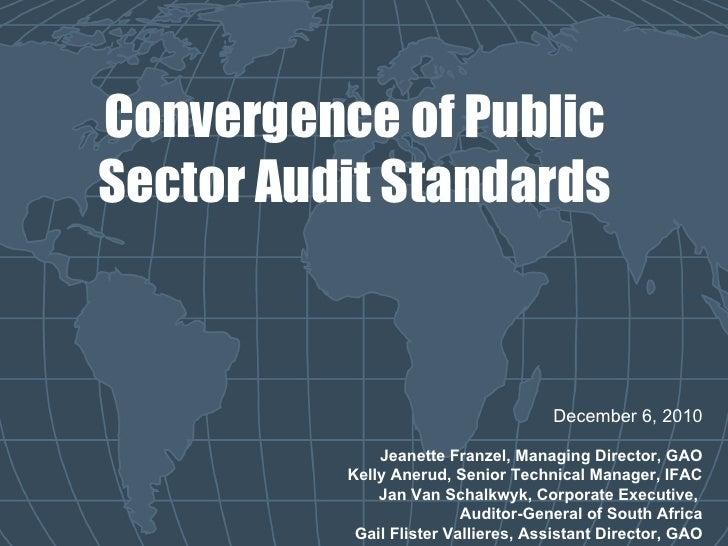 Convergence of Public Sector Audit Standards December 6, 2010 Jeanette Franzel, Managing Director, GAO Kelly Anerud, Senio...