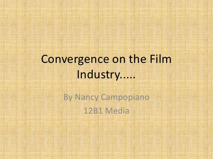 Convergence on the Film Industry.....<br />By Nancy Campopiano <br />12B1 Media<br />