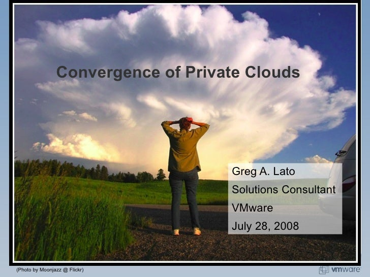Convergence of Private Clouds Greg A. Lato Solutions Consultant VMware July 28, 2008 (Photo by Moonjazz @ Flickr)
