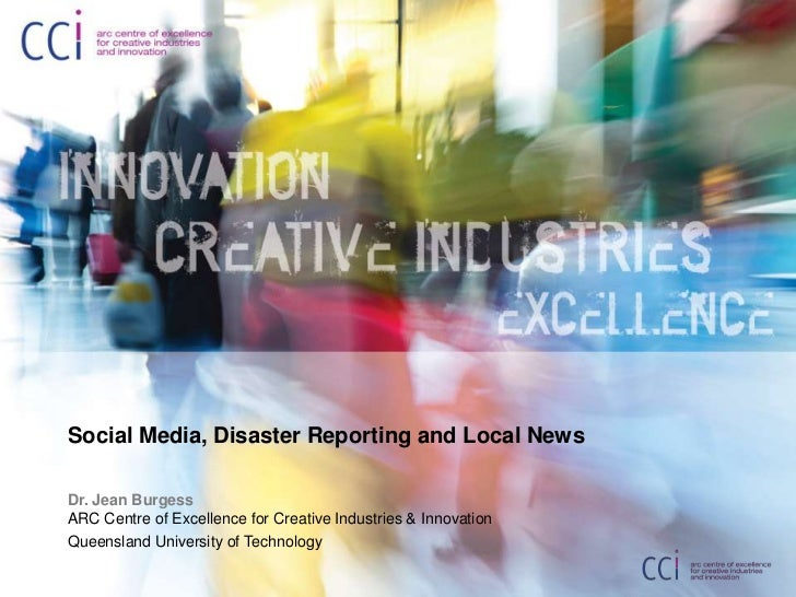Social Media, Disaster Reporting and Local News <br />Dr. Jean BurgessARC Centre of Excellence for Creative Industries & I...