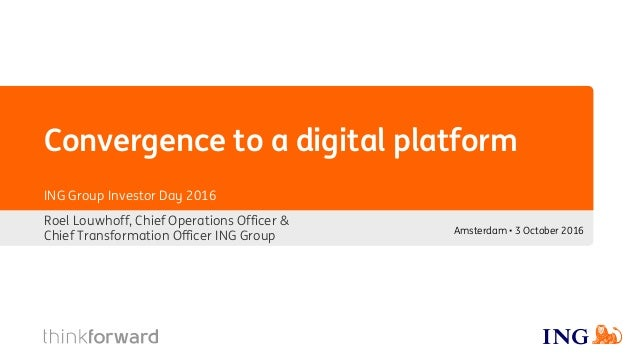 Convergence to a digital platform Amsterdam • 3 October 2016 ING Group Investor Day 2016 Roel Louwhoff, Chief Operations O...