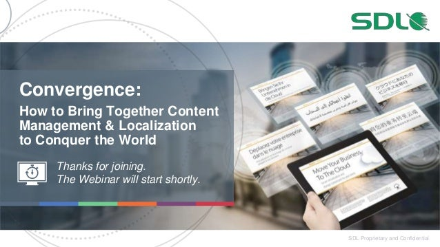 1 SDL Proprietary and Confidential How to Bring Together Content Management & Localization to Conquer the World Thanks for...