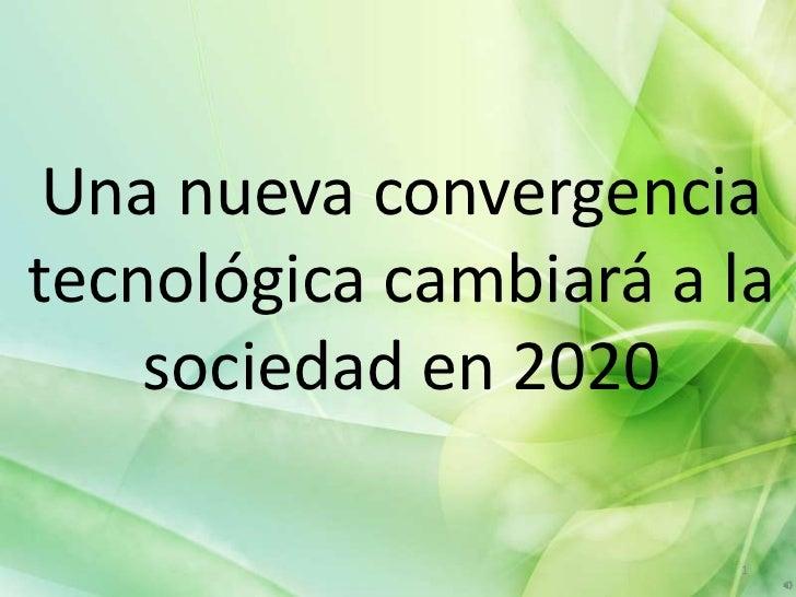 Una nueva convergenciatecnológica cambiará a la    sociedad en 2020                       1