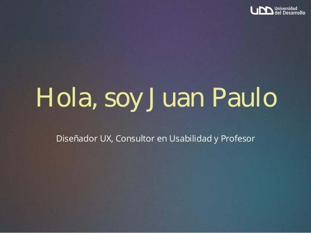 Hola, soy Juan Paulo Diseñador UX, Consultor en Usabilidad y Profesor