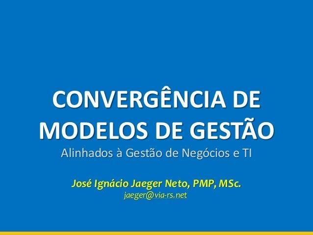 CONVERGÊNCIA DEMODELOS DE GESTÃOAlinhados à Gestão de Negócios e TIJosé Ignácio Jaeger Neto, PMP, MSc.jaeger@via-rs.net