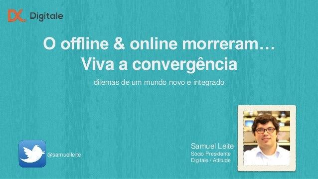 O offline & online morreram… Viva a convergência dilemas de um mundo novo e integrado @samuelleite Samuel Leite Sócio Pres...