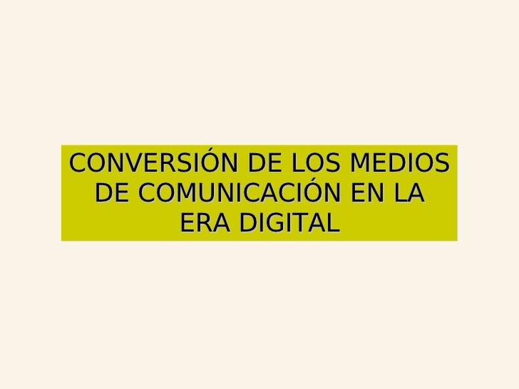 CONVERSIÓN DE LOS MEDIOS DE COMUNICACIÓN EN LA ERA DIGITAL