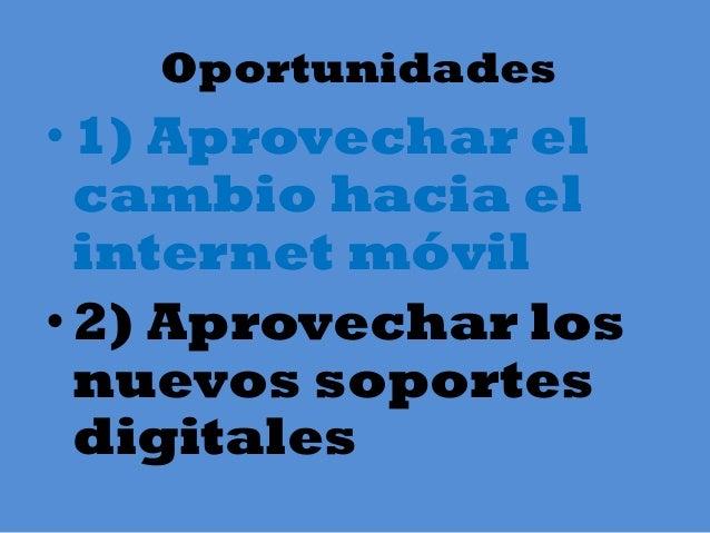 Oportunidades •1) Aprovechar el cambio hacia el internet móvil • 2) Aprovechar los nuevos soportes digitales