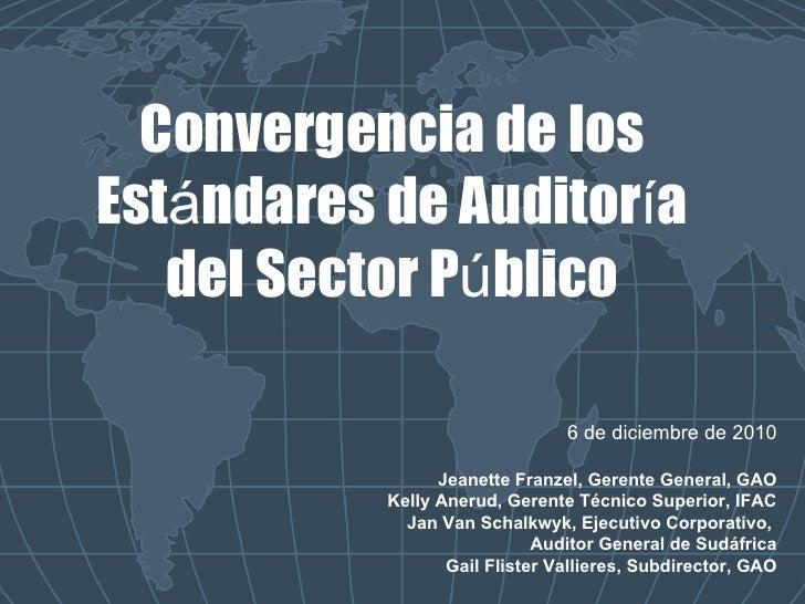 Convergencia de los Est á ndares de Auditor í a del Sector P ú blico 6 de diciembre de 2010 Jeanette Franzel, Gerente Gene...