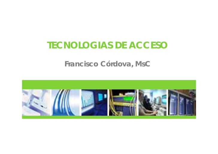 TECNOLOGIAS DE ACCESO  Francisco Córdova, MsC