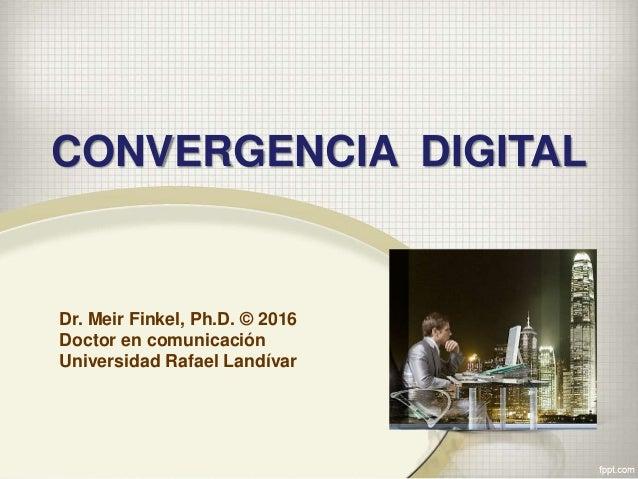 Dr. Meir Finkel, Ph.D. © 2016 Doctor en comunicación Universidad Rafael Landívar CONVERGENCIA DIGITAL