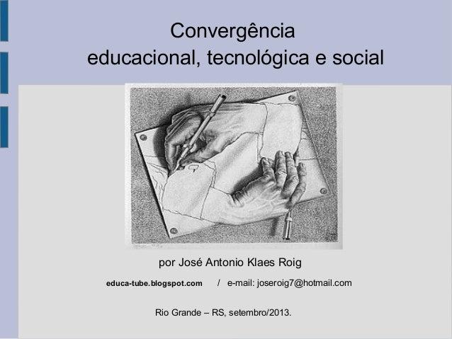 Convergência educacional, tecnológica e social Rio Grande – RS, setembro/2013. por José Antonio Klaes Roig educa-tube.blog...