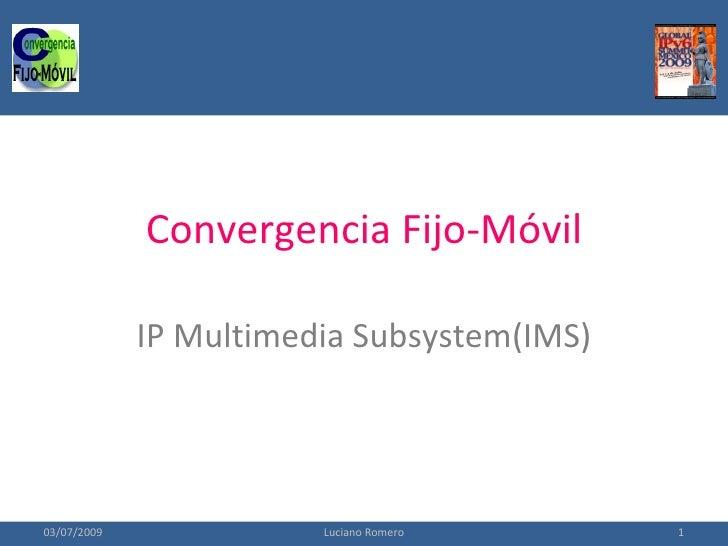 Convergencia Fijo-Móvil               IP Multimedia Subsystem(IMS)     03/07/2009              Luciano Romero      1