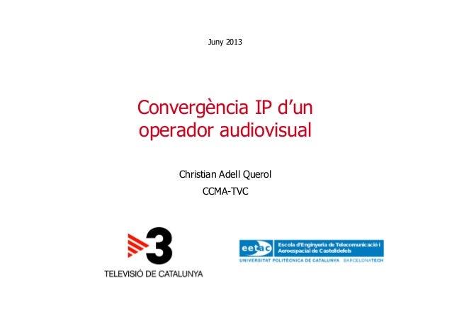 Convergència IP d'unoperador audiovisualChristian Adell QuerolCCMA-TVCJuny 2013