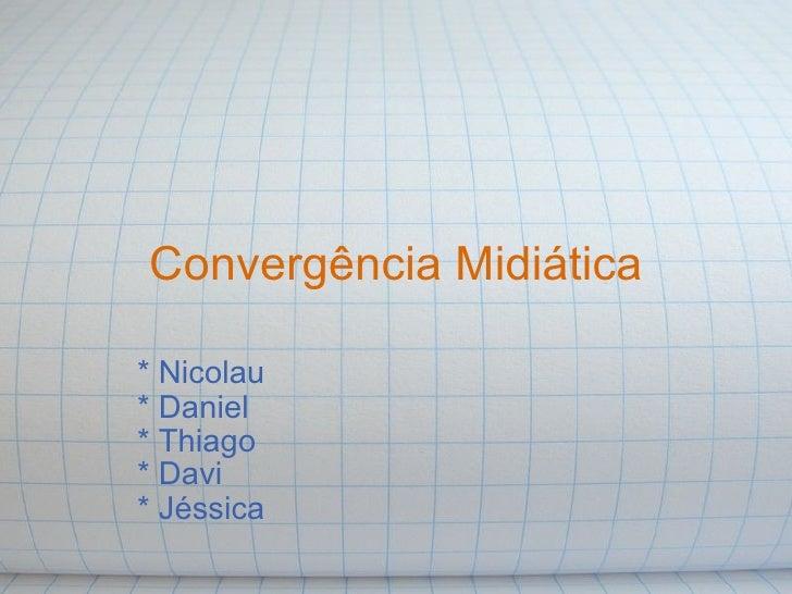 Convergência Midiática * Nicolau * Daniel * Thiago * Davi * Jéssica