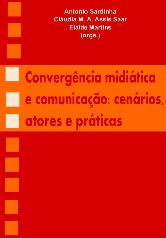 1 Convergência midiática e comunicação: cenários, atores e práticas Antonio Sardinha Cláudia M. A. Assis Saar Elaide Marti...
