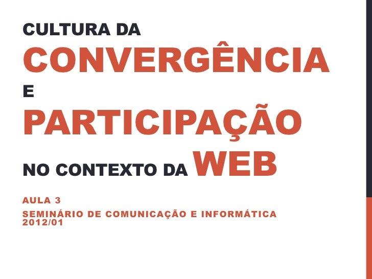 CULTURA DACONVERGÊNCIAEPARTICIPAÇÃONO CONTEXTO DA WEBAULA 3SEMINÁRIO DE COMUNICAÇÃO E INFORMÁTICA2012/01