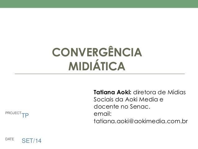 PROJECT  DATE SET/14  CONVERGÊNCIA  MIDIÁTICA  Tatiana Aoki: diretora de Mídias  Sociais da Aoki Media e  docente no Senac...