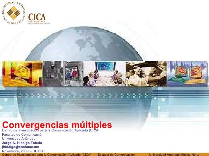 <ul><li>Convergencias múltiples </li></ul>Centro de Investigación para la Comunicación Aplicada (CICA) Facultad de Comunic...