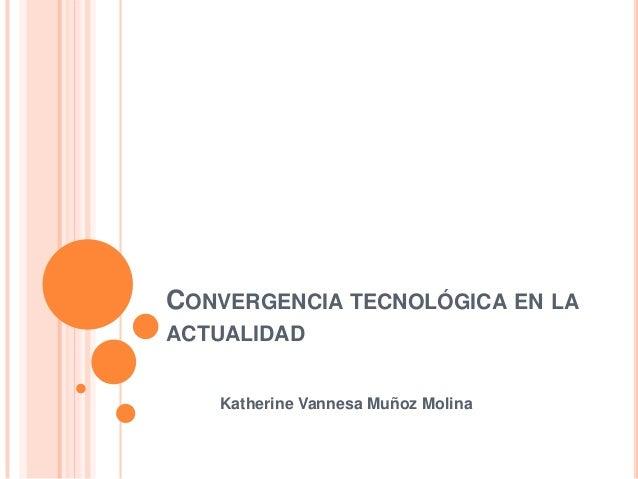 CONVERGENCIA TECNOLÓGICA EN LA ACTUALIDAD Katherine Vannesa Muñoz Molina
