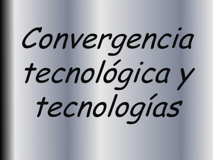 Convergenciatecnológica y tecnologías