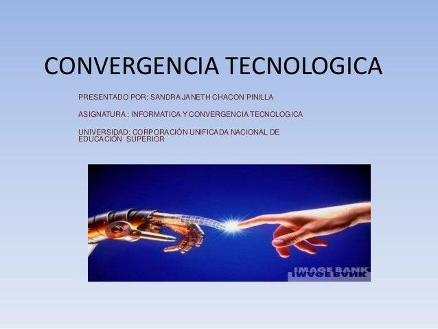 CONVERGENCIA TECNOLOGICAPRESENTADO POR: SANDRA JANETH CHACON PINILLAASIGNATURA : INFORMATICA Y CONVERGENCIA TECNOLOGICAUNI...