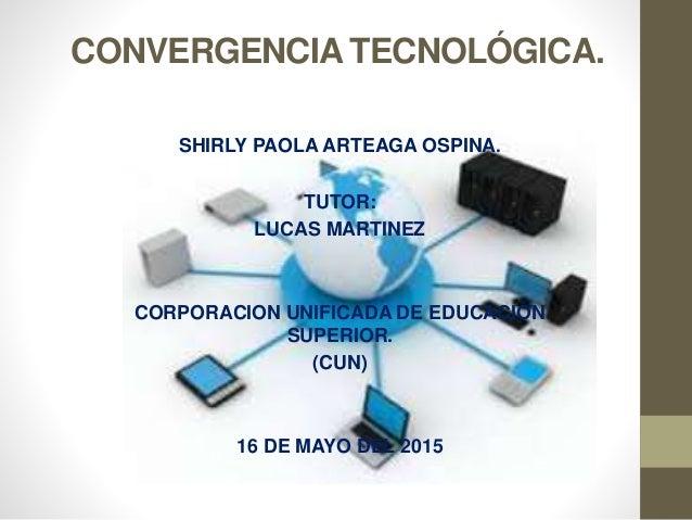 CONVERGENCIA TECNOLÓGICA. SHIRLY PAOLA ARTEAGA OSPINA. TUTOR: LUCAS MARTINEZ CORPORACION UNIFICADA DE EDUCACIÓN SUPERIOR. ...