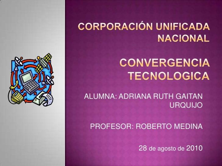 Corporación UNIFICADA NACIONALCONVERGENCIA TECNOLOGICA<br />ALUMNA: ADRIANA RUTH GAITAN URQUIJO<br />PROFESOR: ROBERTO MED...