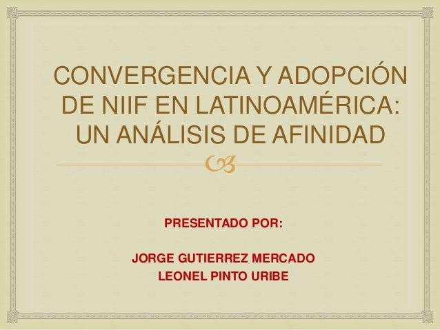 CONVERGENCIA Y ADOPCIÓN  DE NIIF EN LATINOAMÉRICA:  UN ANÁLISIS DE AFINIDAD    PRESENTADO POR:  JORGE GUTIERREZ MERCADO  ...