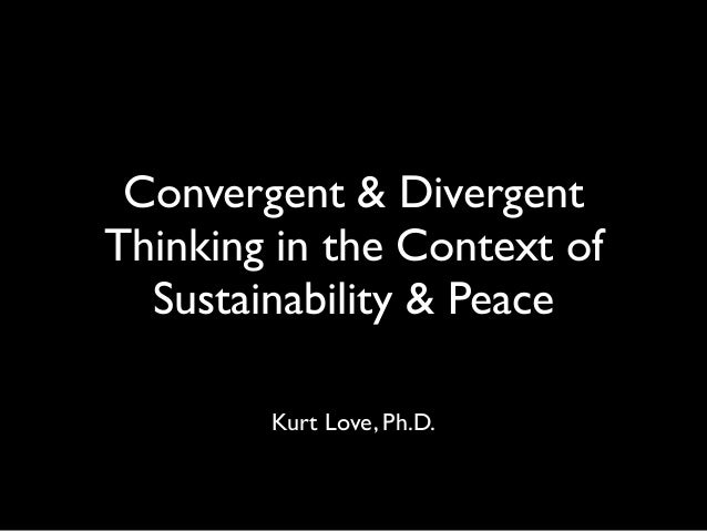 Convergent & Divergent Thinking in the Context of Sustainability & Peace Kurt Love, Ph.D.