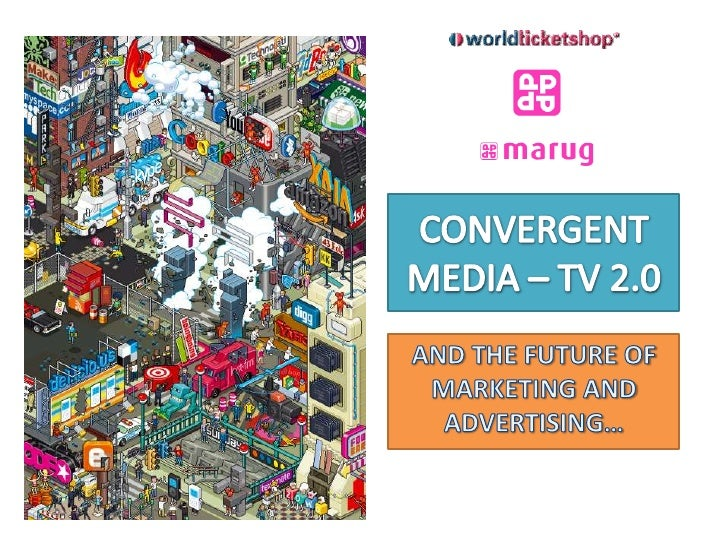 CONVERGENT MEDIA – TV 2.0<br />AND THE FUTURE OF MARKETING AND ADVERTISING…<br />