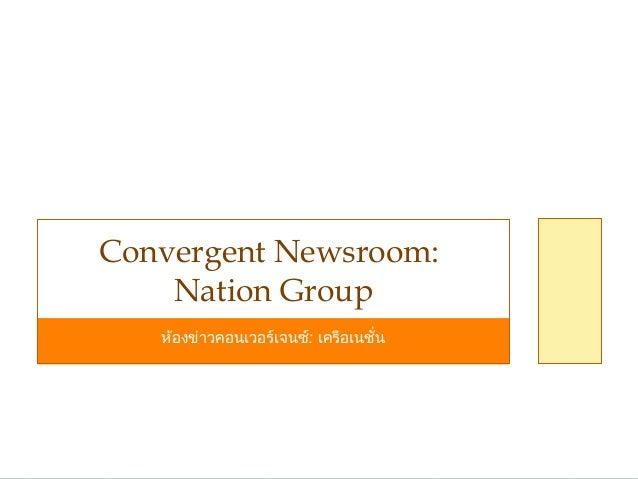 ห้องข่าวคอนเวอร์เจนซ์: เครือเนชั่น Convergent Newsroom: Nation Group