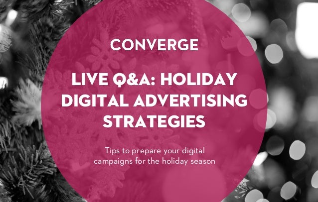 LIVE Q&A: HOLIDAY DIGITAL ADVERTISING STRATEGIES Tips to prepare your digital campaigns for the holiday season