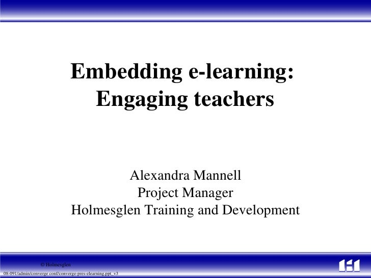 Embedding e-learning:  Engaging teachers Alexandra Mannell Project Manager Holmesglen Training and Development © Holmesglen