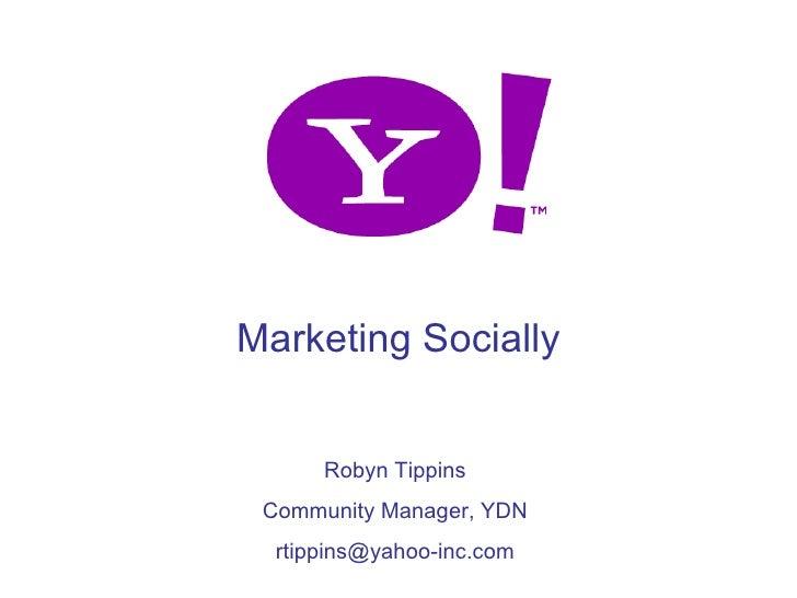 Marketing Socially             Robyn Tippins      Community Manager, YDN       rtippins@yahoo-inc.com 1
