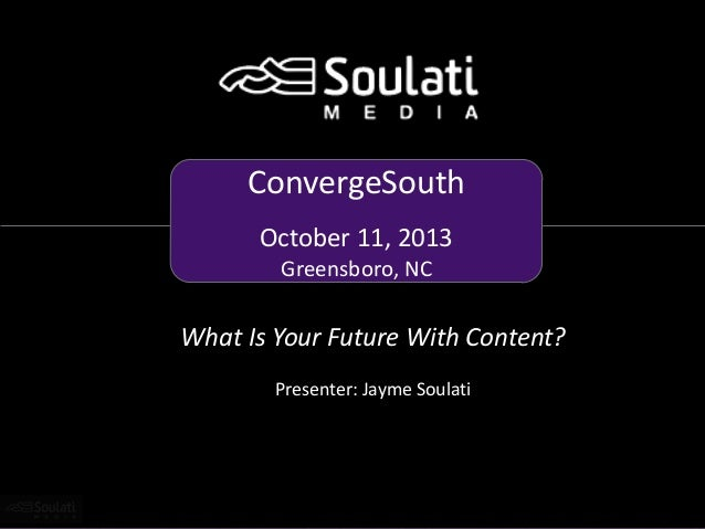 ConvergeSouth October 11, 2013 Greensboro, NC  What Is Your Future With Content? Presenter: Jayme Soulati