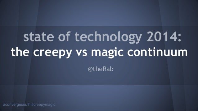 #convergesouth #creepymagic state of technology 2014: the creepy vs magic continuum @theRab