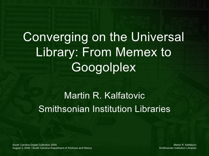 Converging on the Universal Library: From Memex to Googolplex Martin R. Kalfatovic Smithsonian Institution Libraries