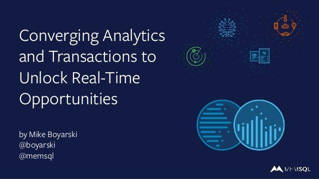 Converging Analytics and Transactions to Unlock Real-Time Opportunities by Mike Boyarski @boyarski @memsql