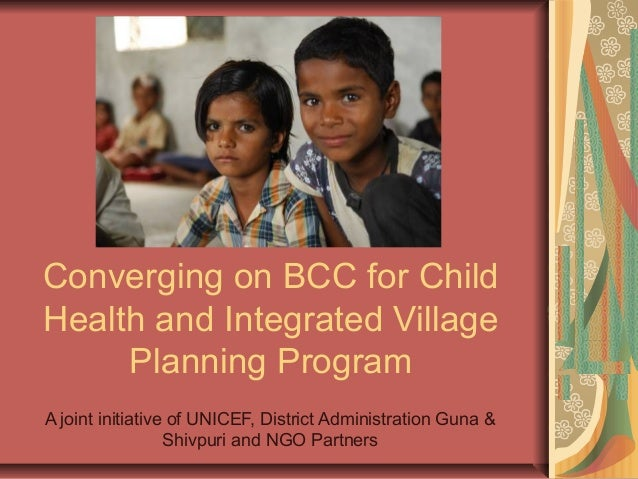 Converging on BCC for Child Health and Integrated Village Planning Program A joint initiative of UNICEF, District Administ...