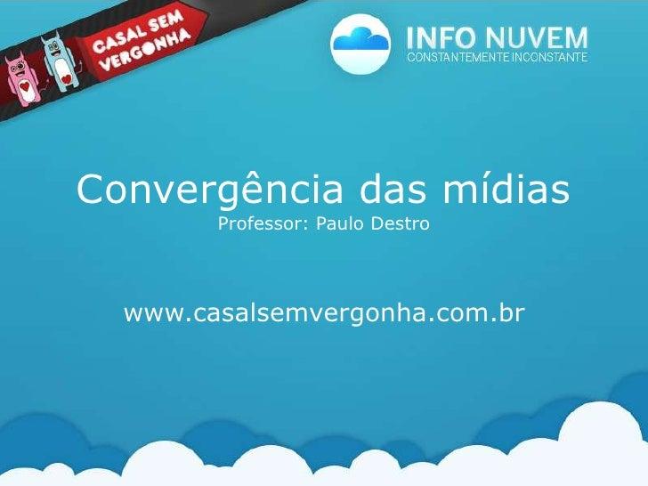 Convergência das mídiasProfessor: Paulo Destro<br />www.casalsemvergonha.com.br<br />