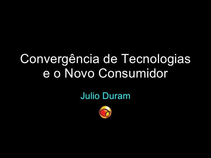 Convergência de Tecnologias e o Novo Consumidor Julio Duram
