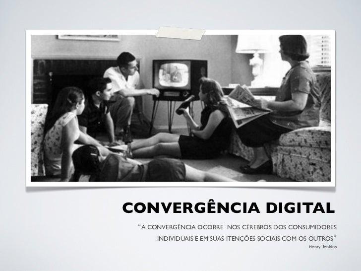 CONVERGÊNCIA DIGITAL  A CONVERGÊNCIA OCORRE NOS CÉREBROS DOS CONSUMIDORES      INDIVIDUAIS E EM SUAS ITENÇÕES SOCIAIS CO...