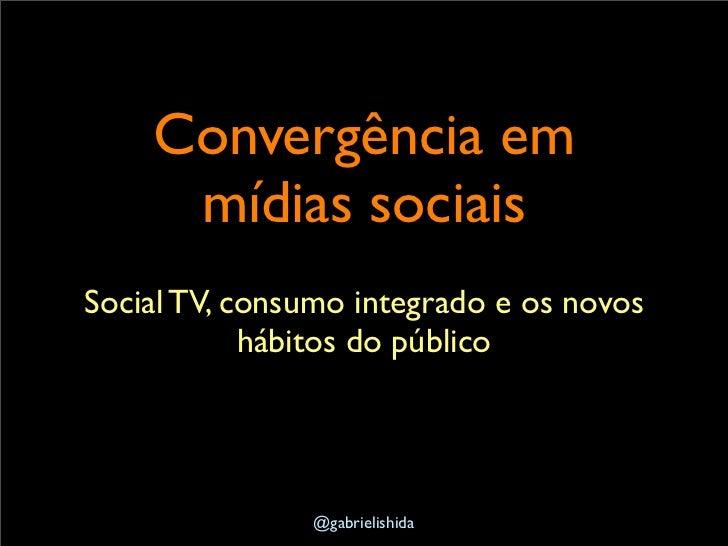 Convergência em     mídias sociaisSocial TV, consumo integrado e os novos            hábitos do público               @gab...