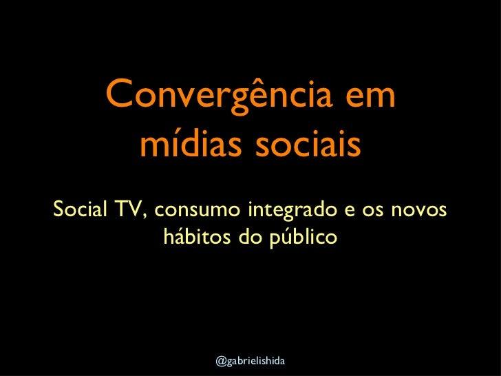 Convergência em mídias sociais <ul><li>Social TV, consumo integrado e os novos hábitos do público </li></ul>@gabrielishida