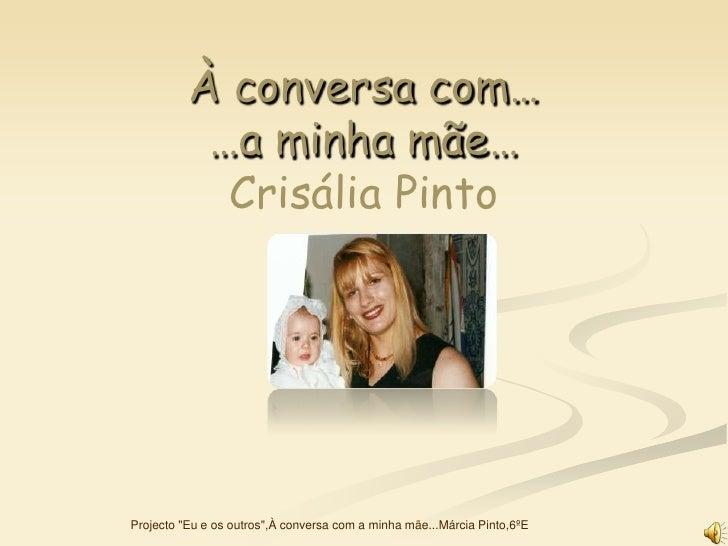 """À conversa com…            …a minha mãe…             Crisália Pinto     Projecto """"Eu e os outros"""",À conversa com a minha m..."""