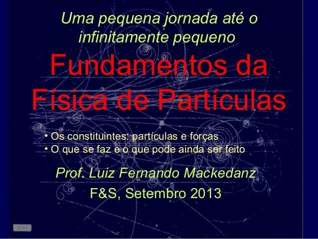Uma pequena jornada até o infinitamente pequeno Fundamentos da Física de Partículas Prof. Luiz Fernando Mackedanz F&S, Set...