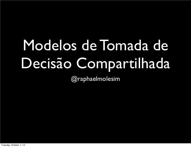 Modelos de Tomada de Decisão Compartilhada @raphaelmolesim Tuesday, October 1, 13