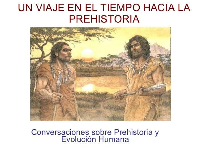 UN VIAJE EN EL TIEMPO HACIA LA PREHISTORIA Conversaciones sobre Prehistoria y Evolución Humana